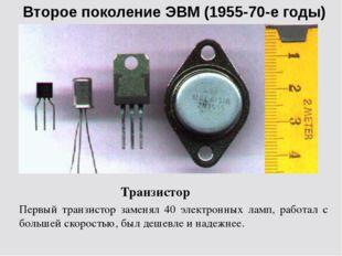 Второе поколение ЭВМ (1955-70-е годы) Транзистор Первый транзистор заменял 40