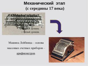 Механический этап (с середины 17 века) Машина Лейбница – основа массовых счет