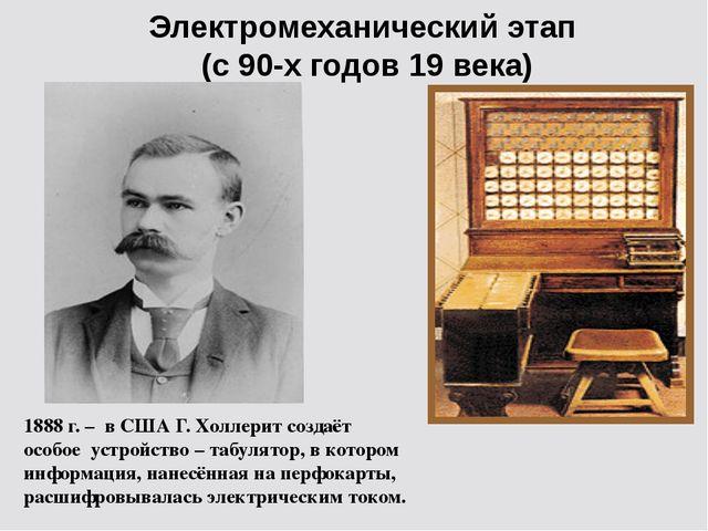 Электромеханический этап (с 90-х годов 19 века) 1888 г. – в США Г. Холлерит с...