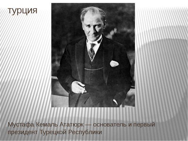 турция Мустафа Кемаль Ататюрк — основатель и первый президент Турецкой Респуб...