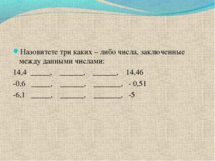 Назовитете три каких – либо числа, заключенные между данными числами: 14,4 __