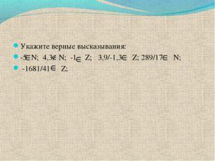 Укажите верные высказывания: -5 N; 4,3 N; -1 Z; 3,9/-1,3 Z; 289/17 N; -1681/4