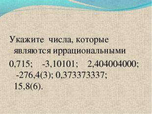 Укажите числа, которые являются иррациональными 0,715; -3,10101; 2,404004000;