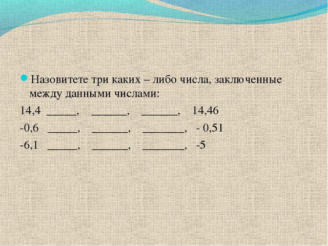 Назовитете три каких – либо числа, заключенные между данными числами: 14,4 __...