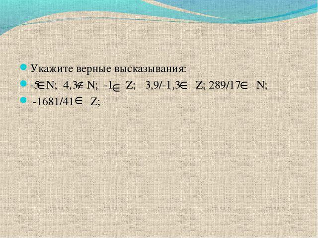 Укажите верные высказывания: -5 N; 4,3 N; -1 Z; 3,9/-1,3 Z; 289/17 N; -1681/4...