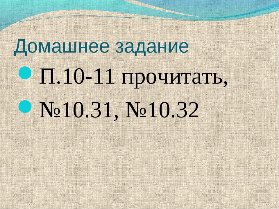 Домашнее задание П.10-11 прочитать, №10.31, №10.32