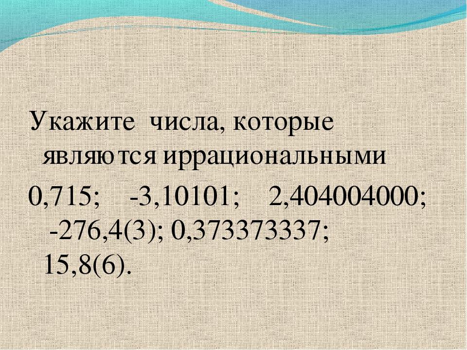Укажите числа, которые являются иррациональными 0,715; -3,10101; 2,404004000;...