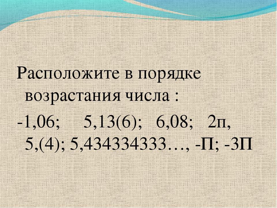 Расположите в порядке возрастания числа : -1,06; 5,13(6); 6,08; 2п, 5,(4); 5,...