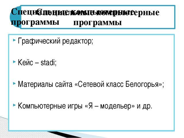 Графический редактор; Кейс – stadi; Материалы сайта «Сетевой класс Белогорья»...