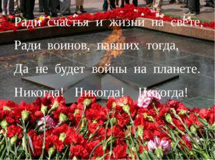 Ради счастья и жизни на свете, Ради воинов, павших тогда, Да не будет войны н