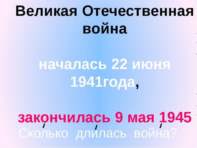 Великая Отечественная война началась 22 июня 1941года, закончилась 9 мая 1945...