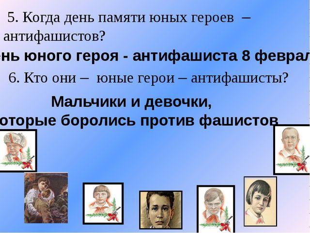5. Когда день памяти юных героев – антифашистов? 6. Кто они – юные герои – а...
