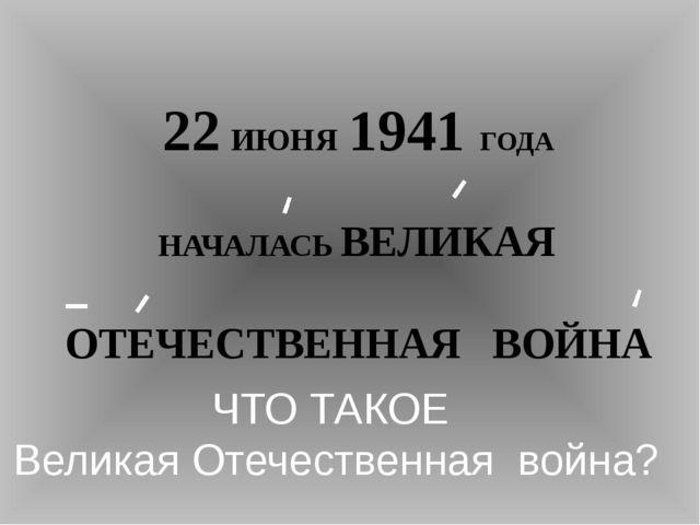 22 ИЮНЯ 1941 ГОДА НАЧАЛАСЬ ВЕЛИКАЯ ОТЕЧЕСТВЕННАЯ ВОЙНА ЧТО ТАКОЕ Великая Отеч...