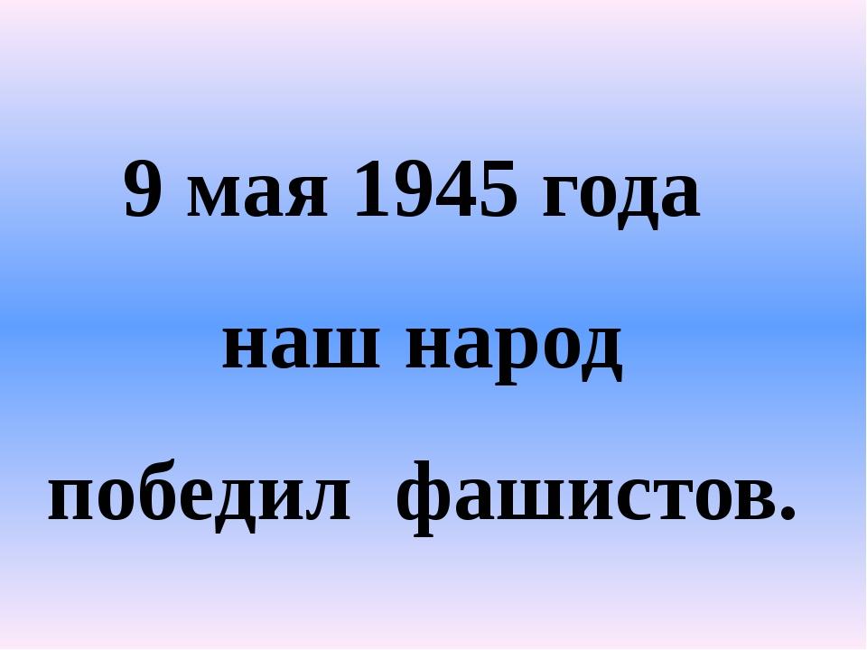 9 мая 1945 года наш народ победил фашистов.