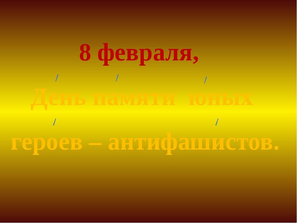 8 февраля, День памяти юных героев – антифашистов.