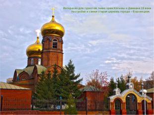Интересен для туристов также храм Косьмы и Дамиана 19 века постройки и самая