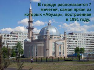В городе располагается 7 мечетей, самая яркая из которых «Абузар», построенна