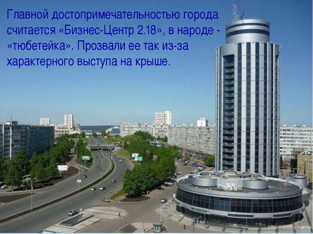 Главной достопримечательностью города считается «Бизнес-Центр 2.18», в народе...