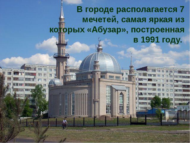 В городе располагается 7 мечетей, самая яркая из которых «Абузар», построенна...