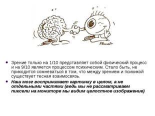 Зрение только на 1/10 представляет собой физический процесс и на 9/10 являетс