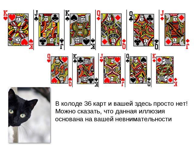 В колоде 36 карт и вашей здесь просто нет! Можно сказать, что данная иллюзия...