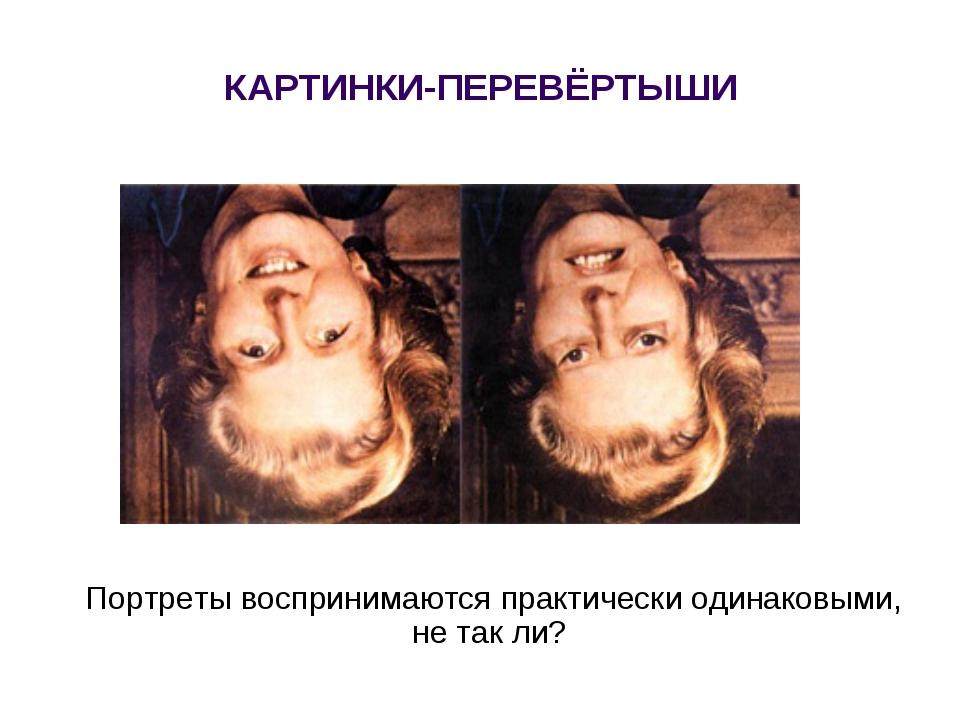 Портреты воспринимаются практически одинаковыми, не так ли? КАРТИНКИ-ПЕРЕВЁРТ...