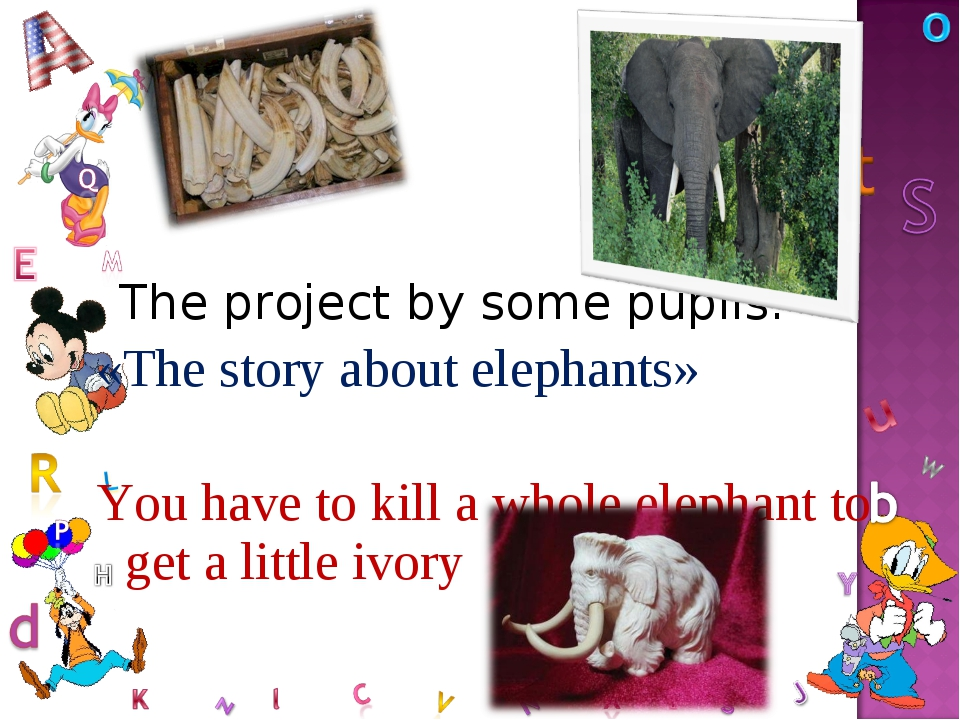The project by some pupils. «The story about elephants» You have to kill a w...
