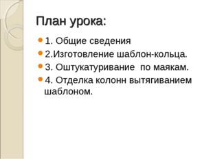 План урока: 1. Общие сведения 2.Изготовление шаблон-кольца. 3. Оштукатуривани