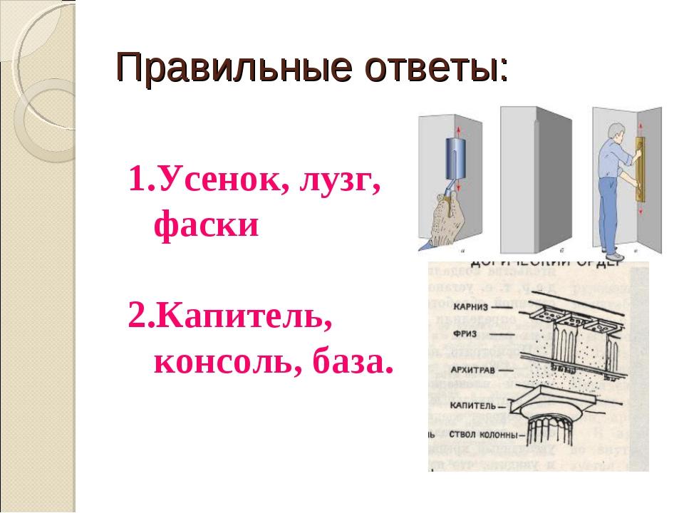 Правильные ответы: Усенок, лузг, фаски Капитель, консоль, база.