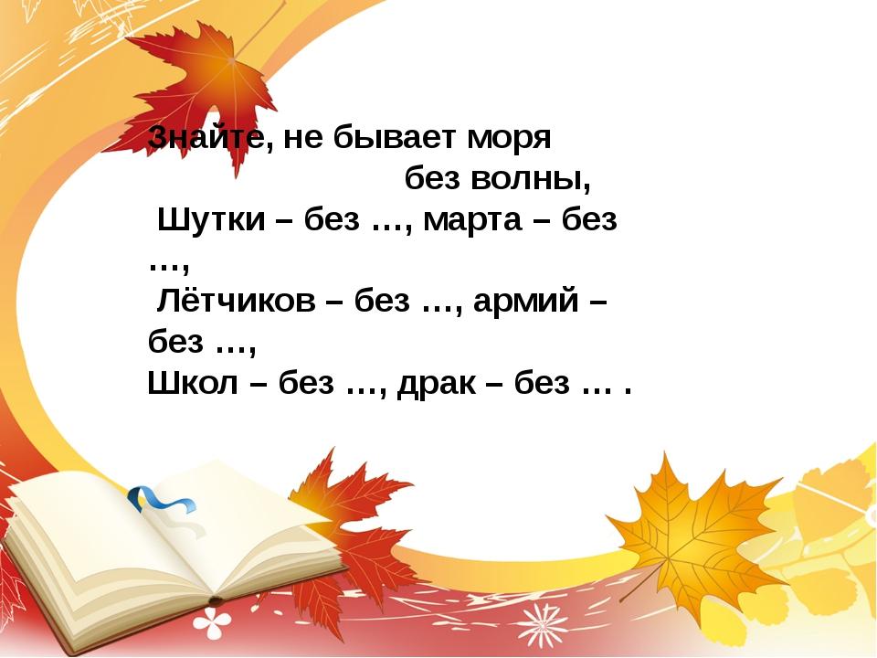 Знайте, не бывает моря без волны, Шутки – без …, марта – без …, Лётчиков – бе...
