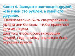 Совет 6. Заведите настоящих друзей. «Не имей сто рублей, а имей сто друзей».