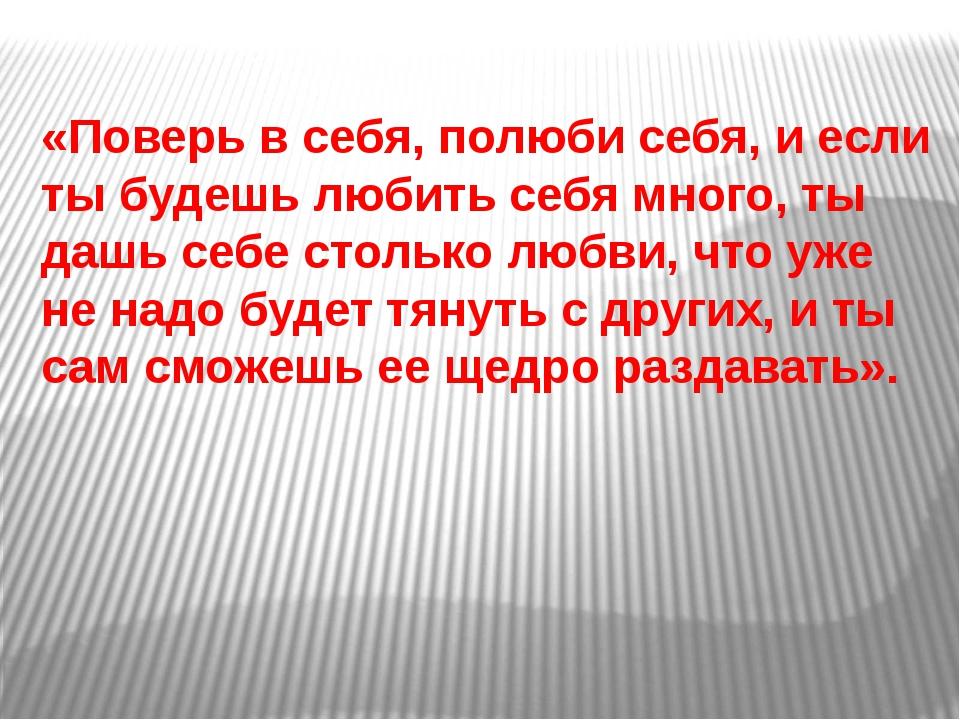 «Поверь в себя, полюби себя, и если ты будешь любить себя много, ты дашь себе...