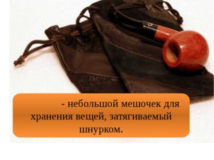 Кисе́т - небольшой мешочек для хранения вещей, затягиваемый шнурком.