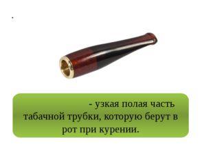 . Мундшту́к - узкая полая часть табачной трубки, которую берут в рот при кур