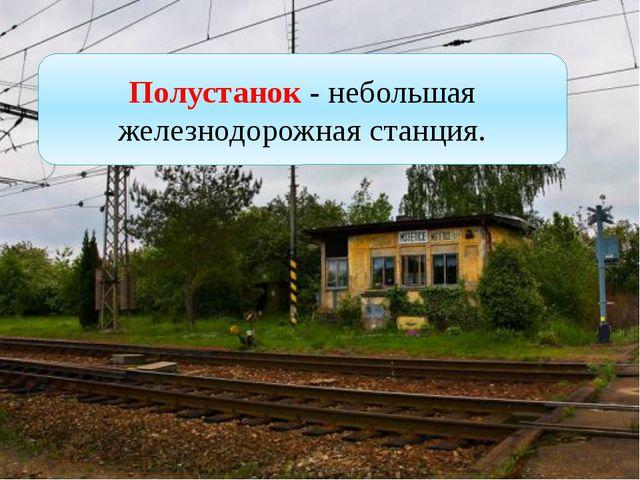 Полустанок - небольшая железнодорожная станция.