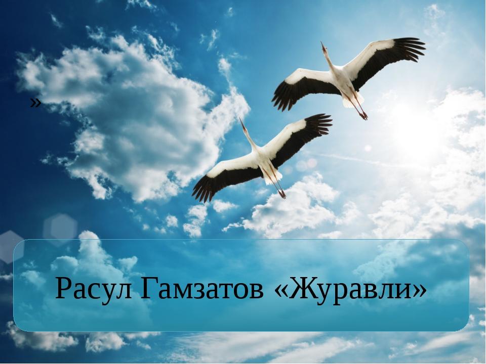 » Расул Гамзатов «Журавли»