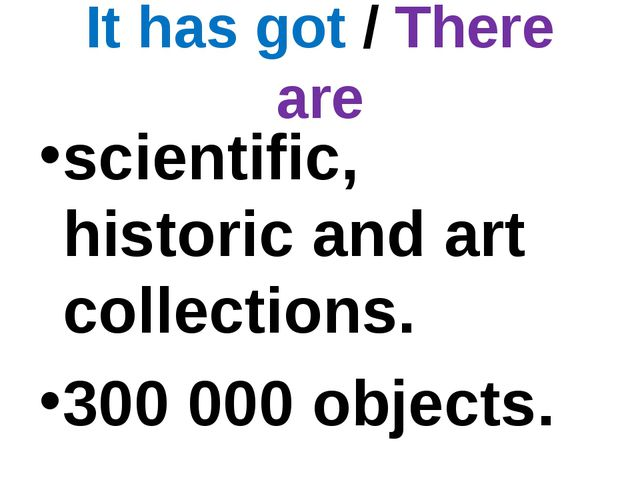 It has got / There are scientific, historic and art collections. 300 000 obje...