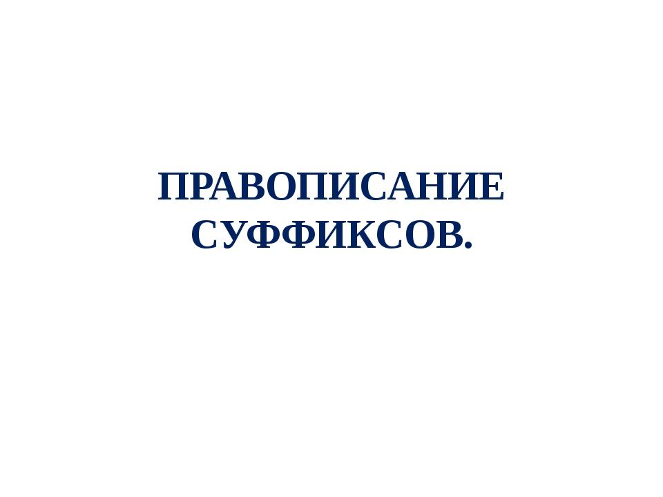 ПРАВОПИСАНИЕ СУФФИКСОВ.