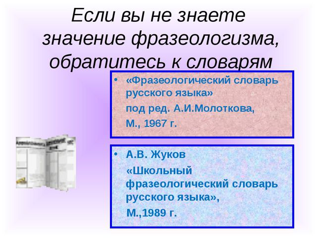 Если вы не знаете значение фразеологизма, обратитесь к словарям А.В. Жуков «Ш...