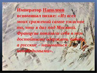 Император Наполеон вспоминал позже: «Из всех моих сражений самое ужасное то,