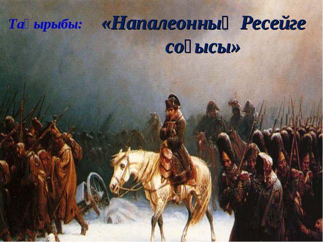 Тақырыбы: «Напалеонның Ресейге соғысы»