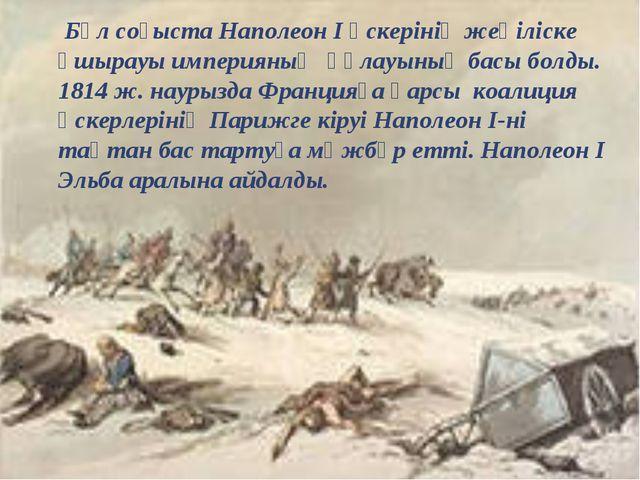 Бұл соғыста Наполеон I әскерінің жеңіліске ұшырауы империяның құлауының басы...