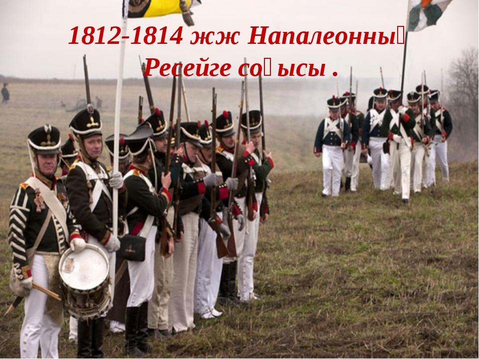 1812-1814 жж Напалеонның Ресейге соғысы .