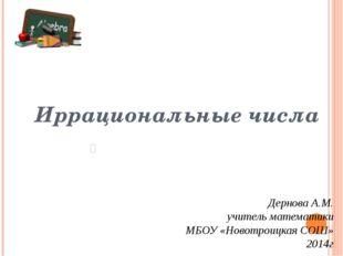 Иррациональные числа Дернова А.М. учитель математики МБОУ «Новотроицкая СОШ»