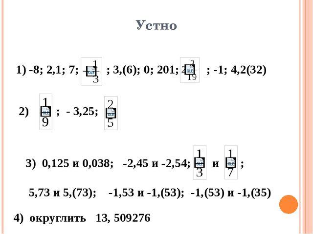Устно 1) -8; 2,1; 7; ; 3,(6); 0; 201; ; -1; 4,2(32) 2) ; - 3,25; 3) 0,125 и 0...