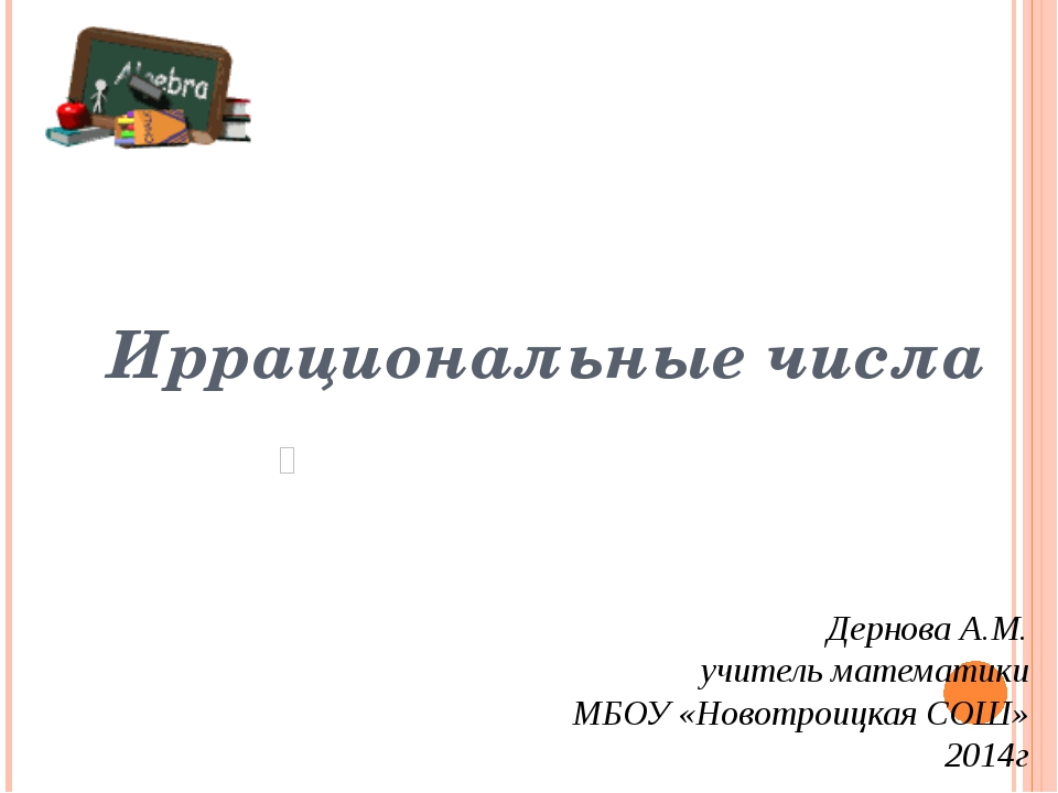 Иррациональные числа Дернова А.М. учитель математики МБОУ «Новотроицкая СОШ»...