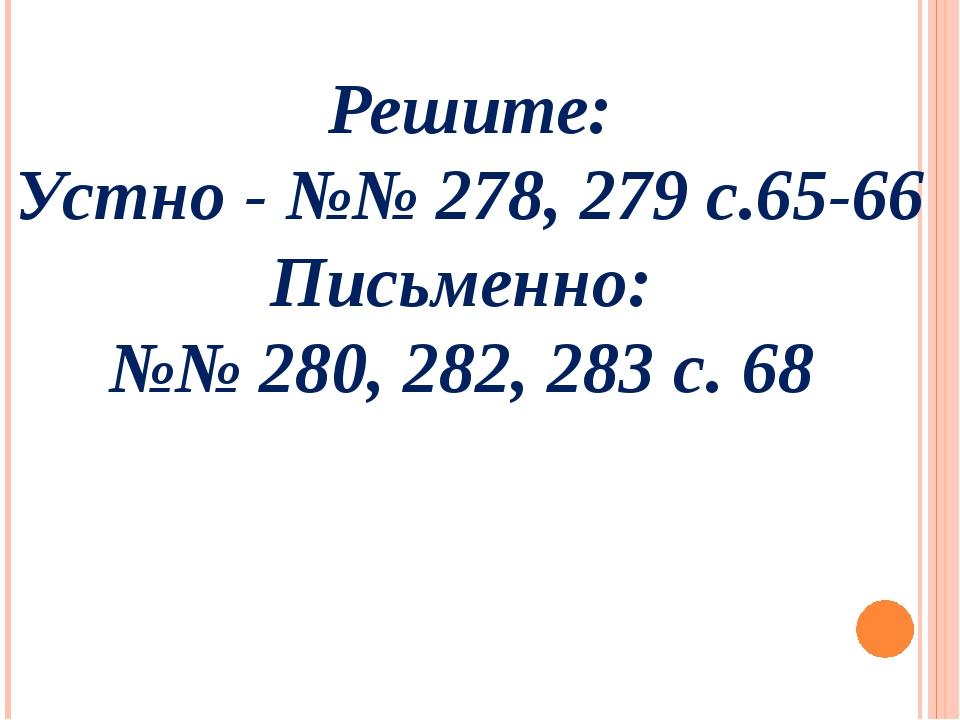 Решите: Устно - №№ 278, 279 с.65-66 Письменно: №№ 280, 282, 283 с. 68