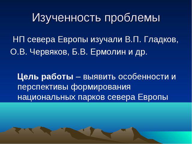 Изученность проблемы НП севера Европы изучали В.П. Гладков, О.В. Червяков, Б....