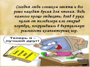 Сегодня люди слишком заняты и все реже находят время для чтения. Ведь намного