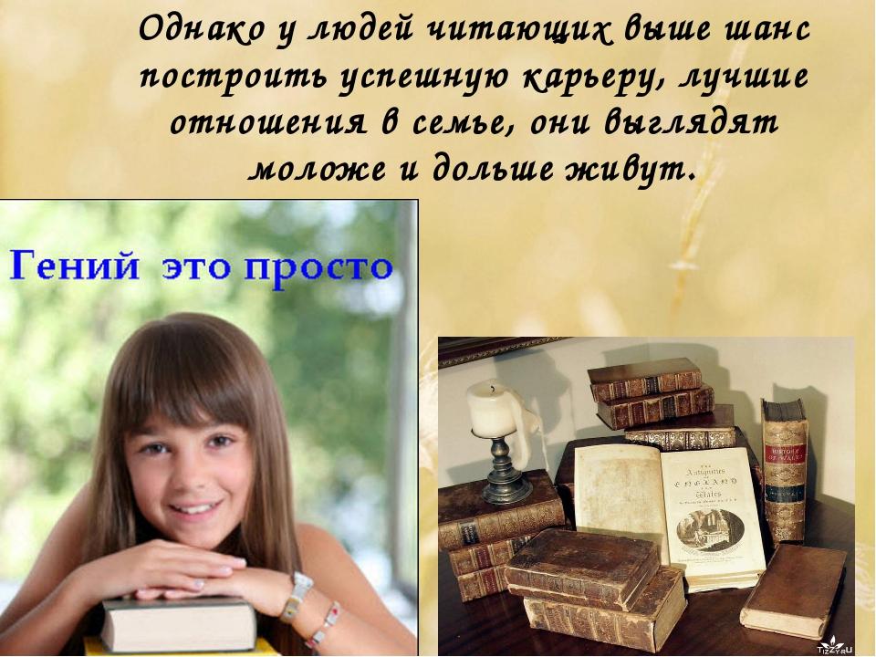 Однако у людей читающих выше шанс построить успешную карьеру, лучшие отношени...